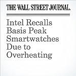 Intel Recalls Basis Peak Smartwatches Due to Overheating | Don Clark,Georgia Wells