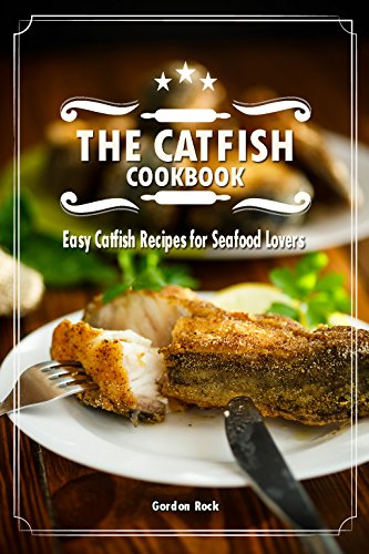 The Catfish Cookbook: Easy Catfish Recipes for Seafood Lovers by Gordon Rock
