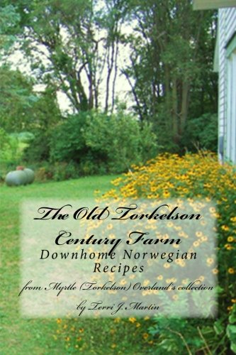 The Old Torkelson Century Farm: Downhome Norwegian Recipes by Terri J Martin