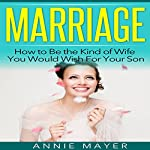 Marriage: How to Be the Kind of Wife You Would Wish for Your Son | Annie Mayer