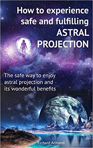 Amazon Com How To Experience Safe And Fulfilling Astral Projection The Safe Way To Enjoy Astral Projection And Its Wonderful Benefits 9781790228171 Armand Richard Armand Richard Books