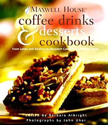 Maxwell House® Coffee Drinks and Desserts Cookbook: From Lattes and Muffins to Decadent Cakes and Midnight Treats