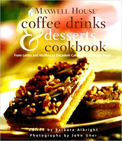 Maxwell House Coffee Drinks and Desserts Cookbook: From Lattes and Muffins to Decadent Cakes and Midnight Treats
