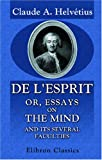 De l'esprit; or, Essays on the Mind, and Its Several Faculties: Translated from the French. To Which Is Now Prefixed, a Life of the Author, Claude Adrien Helvétius, 1402162243