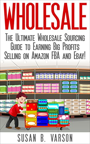 Wholesale: The Ultimate Wholesale Sourcing Guide to Earning Big Profits on Amazon FBA and Ebay! (Wholesale - Amazon FBA - Selling on Amazon - Amazon Business - How to Sell on Amazon - Amazon)