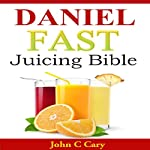 Daniel Fast Juicing Bible | John C. Cary