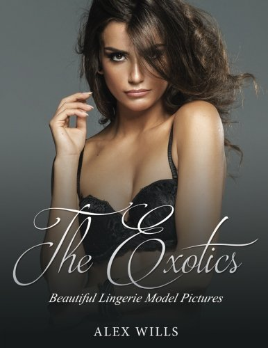 The Exotics: Beautiful Lingerie Model Pictures (Sexy Women Photo Book) (Volume 1)