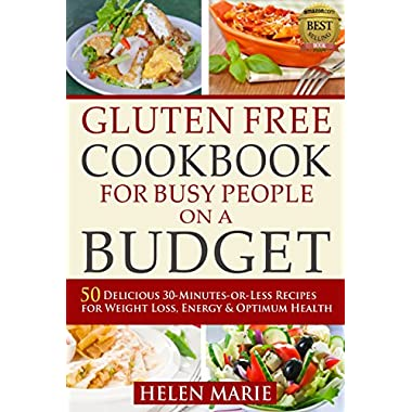 Gluten Free Cookbook for Busy People on a Budget: 50 Delicious 30-Minutes-or-Less Recipes for Weight Loss, Energy & Optimum Health (Nutritious Gluten-Free Recipes for Healthier Living series 1)