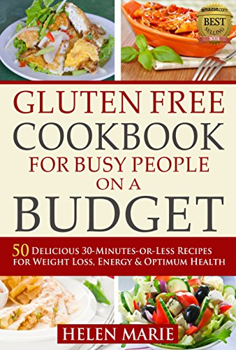 Gluten Free Cookbook for Busy People on a Budget: 50 Delicious 30-Minutes-or-Less Recipes for Weight Loss, Energy & Optimum Health (Nutritious Gluten-Free Recipes for Healthier Living  1) by Helen Marie