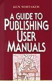 A Guide to Publishing User Manuals, Ken Whitaker, 047111846X