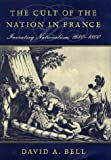 The Cult of the Nation in France, David Avrom Bell, 0674004477