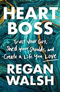 Heart Boss: Trust Your Gut, Shed Your Shoulds, and Create a Life You Love by Regan Walsh