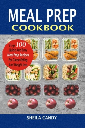 Meal Prep Cookbook: Top 100 Quick And Easy Meal Prep Recipes For Clean Eating And Weight Loss by Sheila Candy