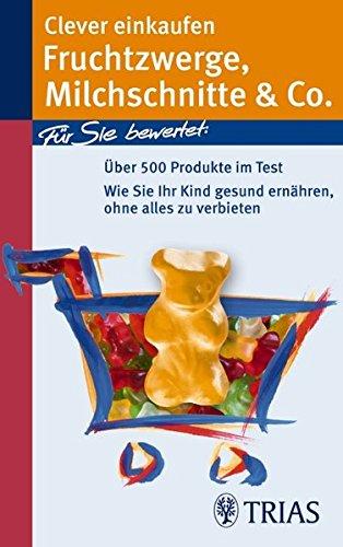Clever einkaufen. Fruchtzwerge, Milchschnitte & Co: Über 800 Produkte im Test! Wie Sie Ihr Kind gesund ernähren, ohne alles zu verbieten
