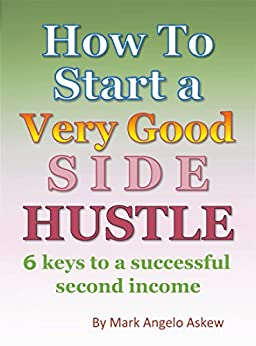 How To Start A Very Good Side Hustle: 6 Keys to a successful second income by [Askew, Mark]