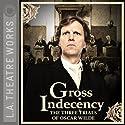 Gross Indecency: The Three Trials of Oscar Wilde Performance by Moisés Kaufman Narrated by Matthew Wolf, Douglas Weston, John Vickery, Simon Templeman, Julian Sands, Peter Paige, Ian Ogilvy