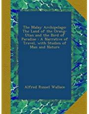 The Malay Archipelago: The Land of the Orang-Utan and the Bird of Paradise : A Narrative of Travel, with Studies of Man and Nature