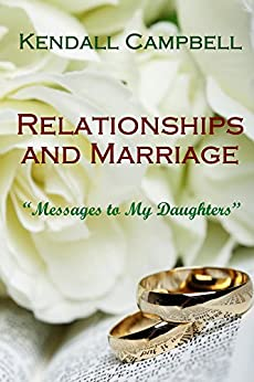 Relationships and Marriage: Messages to My Daughters by [Campbell, Kendall]