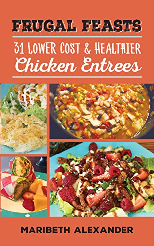 Frugal Feasts 31 Lower Cost And Healthier Chicken Entrees Kindle