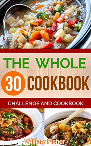 The Whole 30 Cookbook: Challenge And Cookbook (Whole Foods, Good Food, Healthy Living, Gut Health) by William Fisher