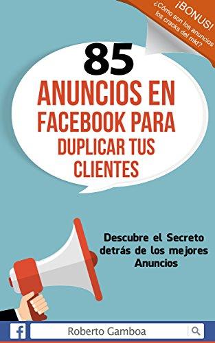 85 Anuncios en Facebook para duplicar tus Clientes: Descubre el secreto detrás de los mejores anuncios (Spanish Edition)