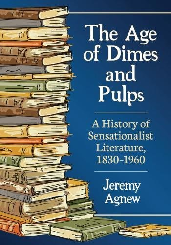 The Age of Dimes and Pulps: A History of Sensationalist Literature, 1830-1960