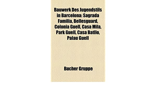 Bauwerk Des Jugendstils in Barcelona: Sagrada Familia, Bellesguard, Colonia Guell, Casa Mila, Park Guell, Casa Batllo, Palau Guell: Amazon.es: Bcher Gruppe, ...