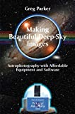 Making Beautiful Deep-Sky Images : Astrophotography with Affordable Equipment and Software, Parker, Greg, 0387713522