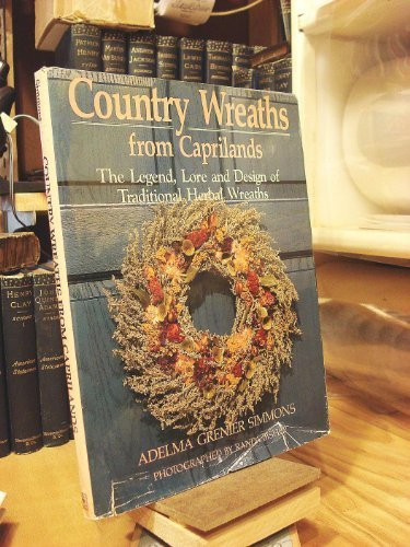 Country Wreaths from Caprilands: The Legend, Lore, and Design of Traditional Herbal Wreaths