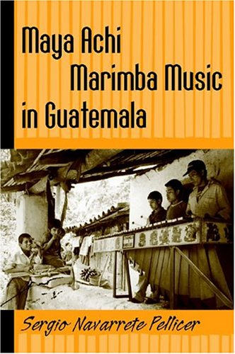 Maya Achi Marimba Music In Guatemala (Studies In Latin America & Car)