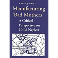 Manufacturing 'Bad Mothers': A Critical Perspective on Child Neglect