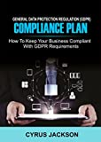 EU General Data Protection Regulation (GDPR) Compliance Plan: How To Keep Your Business Compliant With GDPR Requirements