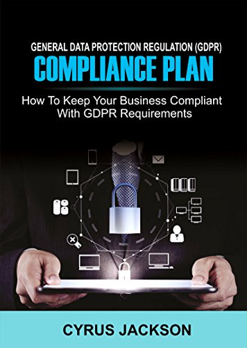 EU General Data Protection Regulation (GDPR) Compliance Plan: How To Keep Your Business Compliant With GDPR Requirements - 10 Data Protection