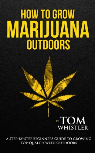 How to Grow Marijuana: Outdoors - A Step-by-Step Beginner's Guide to Growing Top-Quality Weed Outdoors (Volume 2)