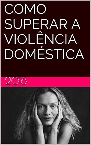 COMO SUPERAR A VIOLÊNCIA DOMÉSTICA (Portuguese Edition)