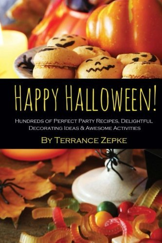 Happy Halloween! Hundreds of Perfect Party Recipes, Delightful Decorating Ideas & Awesome Activities by Terrance Zepke (2015-06-08)