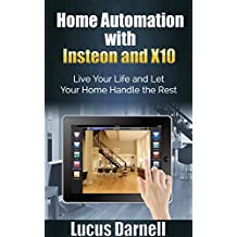 Home Automation with Insteon and X10: Live Your Life and Let Your Home Handle the Rest