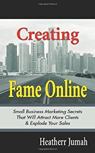 Creating Fame Online: Small Business Marketing Secrets That Will Attract More Clients & Explode Your Sales by CreateSpace Independent Publishing Platform