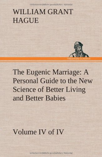 The Eugenic Marriage, Volume IV. (of IV.) A Personal Guide to the New Science of Better Living and Better Babies