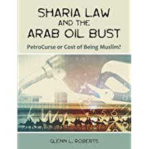 Sharia Law and the Arab Oil Bust: PetroCurse or Cost of Being Muslim? by Glenn L. Roberts (2007-05-18)