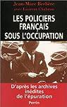 Les Policiers français sous l'occupation, d'après les archives inédites de l'épuration par Berlière