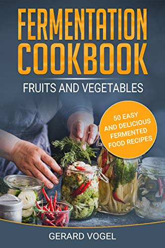 Fermentation Cookbook Fruits and Vegetables: 50 easy and delicious fermented food recipes for your family fermentation foods by [Vogel, Gerard]