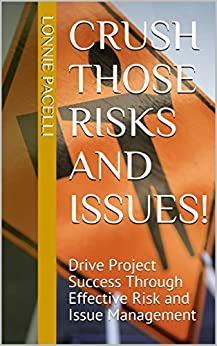 Crush Those Risks and Issues!: Drive Project Success Through Effective Risk and Issue Management (Project Management Screw-Ups) by [Pacelli, Lonnie]