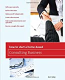 img - for How to Start a Home-Based Consulting Business: *Define Your Specialty *Build A Client Base *Make Yourself Indispensable *Create A Fee Structure *Find ... Expert (Home-Based Business Series) book / textbook / text book