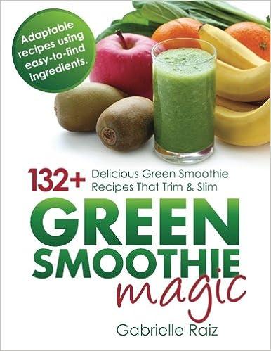 Green Smoothie Magic 132 Delicious Green Smoothie Recipes