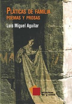 Pláticas de familia. Poemas y prosas (Poesía) (Spanish Edition) by [Aguilar, Luis Miguel]