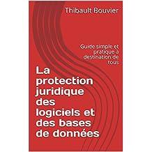 La protection juridique des logiciels et des bases de données: Guide simple et pratique à destination de tous (French Edition)