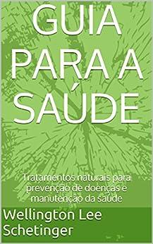 GUIA PARA A SAÚDE: Tratamentos naturais para prevenção de doenças e manutenção da saúde por [Schetinger, Wellington Lee]