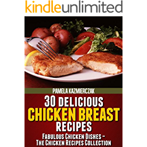 30 Delicious Chicken Breast Recipes (Fabulous Chicken Dishes – The Chicken Recipes Collection Book 1)