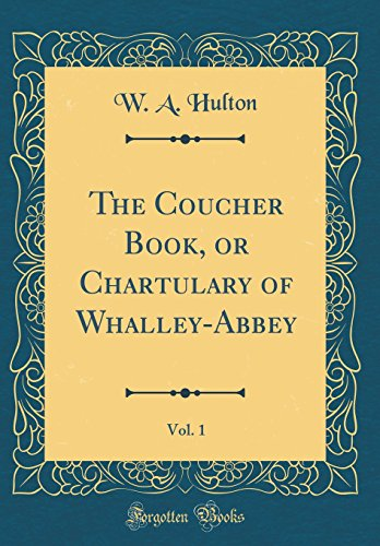 The Coucher Book, or Chartulary of Whalley-Abbey, Vol. 1 (Classic Reprint)